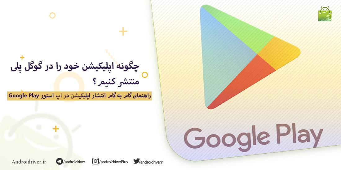 چگونه اپلیکیشن خود را در گوگل پلی منتشر کنیم ؟ | وبلاگ مارکت اندروید ریور